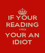 IF YOUR READING THIS YOUR AN IDIOT - Personalised Poster A4 size
