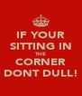IF YOUR SITTING IN THE CORNER DONT DULL! - Personalised Poster A4 size