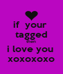 if  your  tagged then i love you  xoxoxoxo - Personalised Poster A4 size