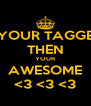 IF YOUR TAGGED  THEN YOUR AWESOME <3 <3 <3 - Personalised Poster A4 size