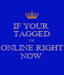IF YOUR  TAGGED UR ONLINE RIGHT NOW - Personalised Poster A4 size