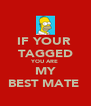 IF YOUR  TAGGED YOU ARE MY BEST MATE  - Personalised Poster A4 size