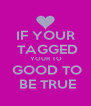 IF YOUR  TAGGED  YOUR TO  GOOD TO  BE TRUE - Personalised Poster A4 size
