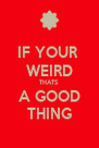 IF YOUR  WEIRD THATS A GOOD THING - Personalised Poster A4 size