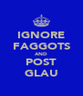 IGNORE FAGGOTS AND POST GLAU - Personalised Poster A4 size