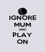 IGNORE MUM AND PLAY ON - Personalised Poster A4 size