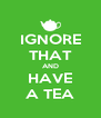 IGNORE THAT AND HAVE A TEA - Personalised Poster A4 size