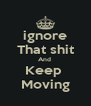 ignore That shit And  Keep  Moving - Personalised Poster A4 size