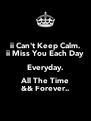 ii Can't Keep Calm. ii Miss You Each Day Everyday. All The Time && Forever.. - Personalised Poster A4 size
