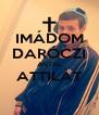 IMÁDOM DARÓCZI ANTAL ATTILÁT  - Personalised Poster A4 size