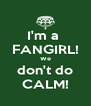 I'm a  FANGIRL! We don't do CALM! - Personalised Poster A4 size