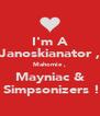 I'm A Janoskianator , Mahomie , Mayniac &  Simpsonizers ! - Personalised Poster A4 size