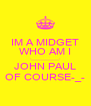 IM A MIDGET WHO AM I -______________- JOHN PAUL OF COURSE-_- - Personalised Poster A4 size