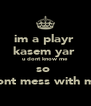 im a playr  kasem yar  u dont know me  so  dont mess with me - Personalised Poster A4 size
