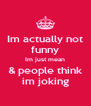 Im actually not funny Im just mean & people think im joking - Personalised Poster A4 size
