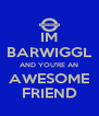 IM BARWIGGL AND YOU'RE AN AWESOME FRIEND - Personalised Poster A4 size