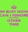 IM BUSY NOW CAN I IGNORE YOU SOME OTHER TIME - Personalised Poster A4 size