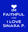 IM FAITHFUL COZ' I LOVE SINARA P. - Personalised Poster A4 size
