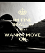 IM FINE REALLY. I JUST WANNA MOVE ON - Personalised Poster A4 size