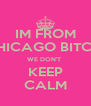 IM FROM CHICAGO BITCH, WE DON'T  KEEP CALM - Personalised Poster A4 size