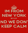 IM FROM NEW YORK BITCH AND WE DON'T  KEEP CALM - Personalised Poster A4 size