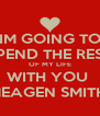 IM GOING TO SPEND THE REST OF MY LIFE WITH YOU  MEAGEN SMITH  - Personalised Poster A4 size