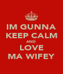 IM GUNNA KEEP CALM AND LOVE MA WIFEY - Personalised Poster A4 size
