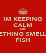 IM KEEPING CALM BUT SOMETHING SMELL LIKE FISH - Personalised Poster A4 size