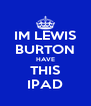 IM LEWIS BURTON HAVE THIS IPAD - Personalised Poster A4 size