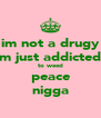 im not a drugy im just addicted  to weed peace nigga - Personalised Poster A4 size
