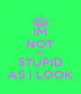 IM NOT AS STUPID AS I LOOK - Personalised Poster A4 size