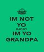 IM NOT YO DADDY IM YO GRANDPA - Personalised Poster A4 size