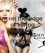 im on the edge  of loving LADY FUCKING GAGA - Personalised Poster A4 size