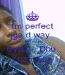 Im perfect jus d way  I am so plz Bytch , Dbu  cuz i nice - Personalised Poster A4 size