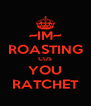 ~IM~ ROASTING CUS YOU RATCHET - Personalised Poster A4 size