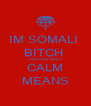 IM SOMALI  BITCH  I DNT KNW WHAT CALM MEANS - Personalised Poster A4 size