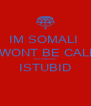IM SOMALI  I WONT BE CALM SO AMOOS  ISTUBID  - Personalised Poster A4 size