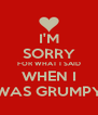 I'M SORRY FOR WHAT I SAID WHEN I WAS GRUMPY - Personalised Poster A4 size
