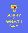 IM SORRY FOR WHAT I SAY - Personalised Poster A4 size