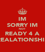 IM SORRY IM NOT READY 4 A REALATIONSHIP - Personalised Poster A4 size