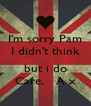 I'm sorry Pam I didn't think  but i do Care.   A x - Personalised Poster A4 size