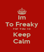 Im To Freaky For You To Keep Calm - Personalised Poster A4 size