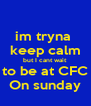 im tryna  keep calm but I cant wait  to be at CFC On sunday - Personalised Poster A4 size