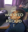 IM  WASTED AND PROUD ! - Personalised Poster A4 size