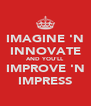 IMAGINE 'N INNOVATE AND YOU'LL IMPROVE 'N IMPRESS - Personalised Poster A4 size