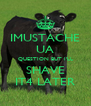 IMUSTACHE UA QUESTION BUT I'LL SHAVE IT4 LATER - Personalised Poster A4 size