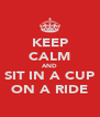 KEEP CALM AND SIT IN A CUP ON A RIDE - Personalised Poster A4 size