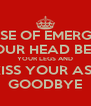 IN CASE OF EMERGENCY PUT YOUR HEAD BETWEEN YOUR LEGS AND KISS YOUR ASS GOODBYE - Personalised Poster A4 size