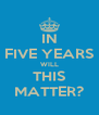 IN FIVE YEARS WILL THIS MATTER? - Personalised Poster A4 size