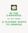 IN THE DARKNESS OF MY MIND A FLOWER WAITS TO EMERGE - Personalised Poster A4 size